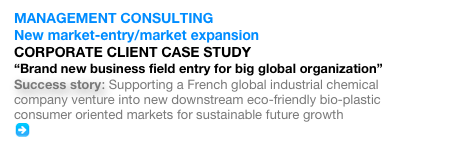 "MANAGEMENT CONSULTING  New market-entry/market expansion CORPORATE CLIENT CASE STUDY ""Brand new business field entry for big global organization"" Success story: Supporting a French global industrial chemical company venture into new downstream eco-friendly bio-plastic consumer oriented markets for sustainable future growth    Full story"